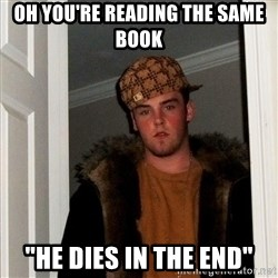 "Scumbag Steve - OH YOU'RE READING THE SAME BOOK ""HE DIES IN THE END"""