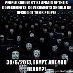 V For Vendetta Revolution Anonymous - People shouldn't be afraid of their governments; governments should be afraid of their people 30/6/2013, Egypt, are you ready?!