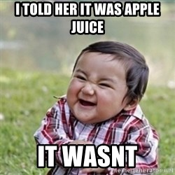 evil plan kid - I told her it was apple juice It wasnt