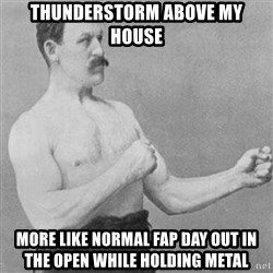 Overly Manly Man, man - thunderstorm above my house more like normal fap day out in the open while holding metal