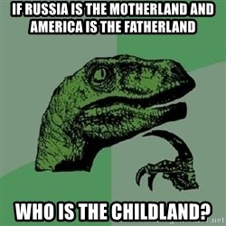Philosoraptor - if russia is the motherland and america is the fatherland who is the childland?