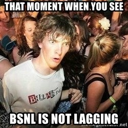 -Sudden Clarity Clarence - That moment when you see  BSNL is not lagging