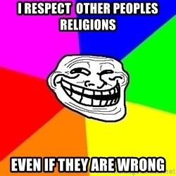 Trollface - I Respect  other peoples religions even if they are wrong