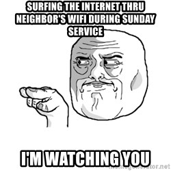 i'm watching you meme - surfing the internet thru neighbor's wifi during sunday service I'm watching you
