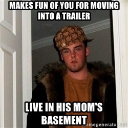 Scumbag Steve - makes fun of you for moving into a trailer live in his mom's basement