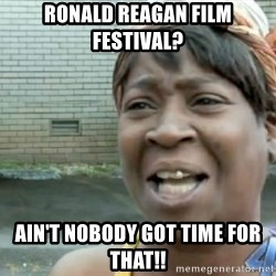 Xbox one aint nobody got time for that shit. - Ronald Reagan Film festival? ain't nobody got time for that!!