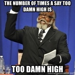 the rent is too damn highh - The number of times a say too damn high is too damn high