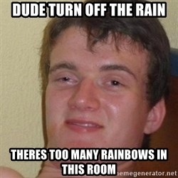 really high guy - dude turn off the rain theres too many rainbows in this room
