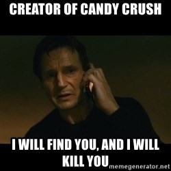 liam neeson taken - Creator of candy crush I will find you, and i will kill you