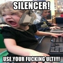 angry gamer girl - SILENCER! USE YOUR FUCKING ULTI!!!