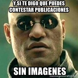 What if I told you / Matrix Morpheus - y si te digo que PUEDES CONTESTAR PUBLICACIONES  sin imagenes