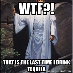 Hell Yeah Jesus - wtf?! that is the last time I drink tequila