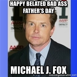 Michael J. Fox - happy belated bad ass father's day  michael J. Fox