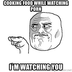 i'm watching you meme - COOKING FOOD WHILE WATCHING PORN I`M WATCHING YOU