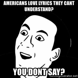 you don't say meme - americans love lyrics they cant understand? you dont say?