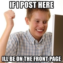 First Day on the internet kid - if i post here ill be on the front page