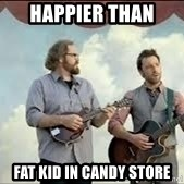 Happier than Geico Guys - Happier than fat kid in candy store