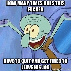 Guess What Squidward - HOW MANY TIMES DOES THIS FUCKER HAVE TO QUIT AND GET FIRED TO LEAVE HIS JOB