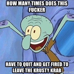 Guess What Squidward - HOW MANY TIMES DOES THIS FUCKER HAVE TO QUIT AND GET FIRED TO LEAVE THE KRUSTY KRAB