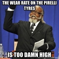 Rent Is Too Damn High - the wear rate on the pirelli tyres is too damn high