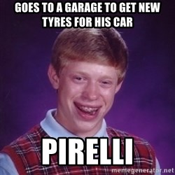 Bad Luck Brian - goes to a garage to get new tyres for his car pirelli