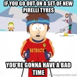 South Park Ski Teacher - if you go out on a set of new pirelli tyres you're gonna have a bad time