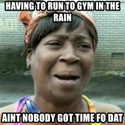 aint nobody got time fo dat - having to run to gym in the rain aint nobody got time fo dat