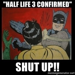 "Batman Slappp - ""half life 3 confirmed"" shut up!!"