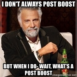 The Most Interesting Man In The World - I don't always post boost But when I do- Wait, what's a post boost