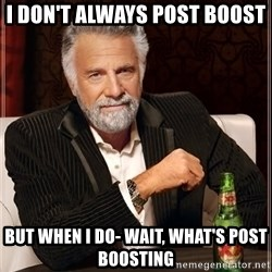 The Most Interesting Man In The World - I don't always post boost But when I do- wait, what's post boosting