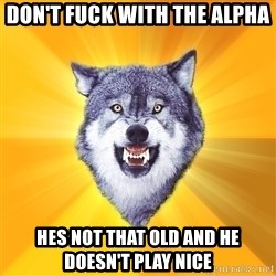 Courage Wolf - don't fuck with the alpha hes not that old and he doesn't play nice