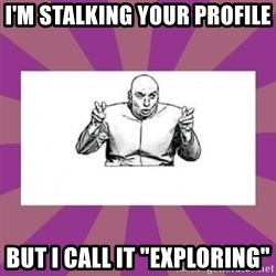 "'dr. evil' air quote - I'M STALKING YOUR PROFILE  BUT I CALL IT ""EXPLORING"""