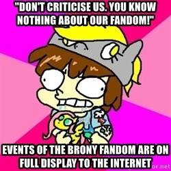 "rabid idiot brony - ""don't criticise us. you know nothing about our fandom!"" events of the brony fandom are on full display to the internet"