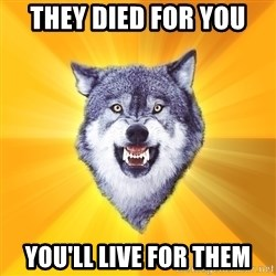 Courage Wolf - they died for you you'll live for them