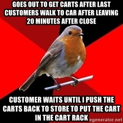 Retail Robin - goes out to get carts after last customers walk to car after leaving 20 minutes after close customer waits until i push the carts back to store to put the cart in the cart rack