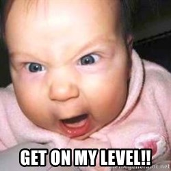 baby yelling -  GET ON MY LEVEL!!