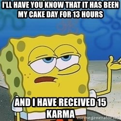 I'll have you know Spongebob - I'll have you know that it has been my cake day for 13 hours And I have received 15 karma