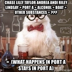 Chemistry Cat - Chase lilly taylor andrea andi riley lindsay + PORT A + alcohol + boat + other substances + ??? =  (what happens in port a stays in port a)