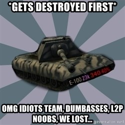 TERRIBLE E-100 DRIVER - *Gets destroyed first* Omg idiots team, dumbasses, l2p noobs, we lost...