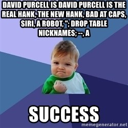"Success Kid - David Purcell is David Purcell is the real Hank, the new Hank, bad at caps, Siri, a robot, ""; DROP TABLE NICKNAMES; --, a  SUCCESS"