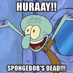 Guess What Squidward - HURAAY!! SPONGEBOB'S DEAD!!!