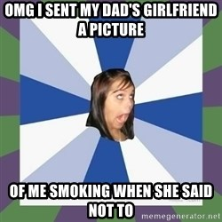 Annoying FB girl - omg i sent my dad's girlfriend a picture of me smoking when she said not to