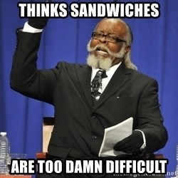 Rent Is Too Damn High - thinks sandwiches are too damn difficult