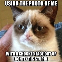 Grumpy Cat  - using the photo of me with a shocked face out of context is stupid