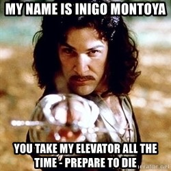 My name is Inigo Montoya  - My name is Inigo Montoya You take my elevator all the time - prepare to die