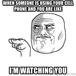 i'm watching you meme - When someone is using your cell phone and you are like I'm watching you