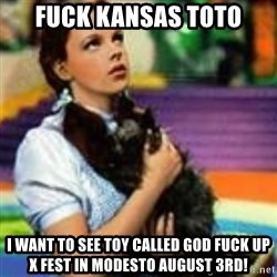 dorothy toto - Fuck Kansas Toto I want to see Toy Called God fuck up X Fest in Modesto August 3rd!