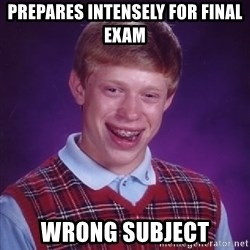 Bad Luck Brian - prepares intensely for final exam wrong subject