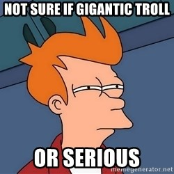 Futurama Fry - not sure if gigantic troll or serious