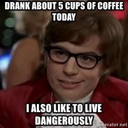 Austin Power - drank about 5 cups of coffee today i also like to live dangerously